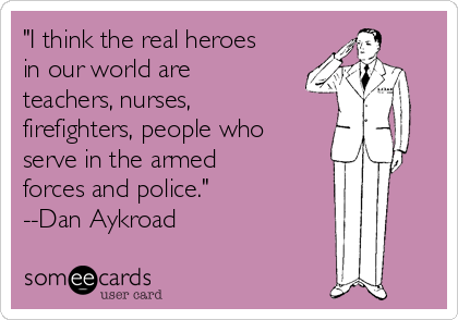 """I think the real heroes in our world are teachers, nurses, firefighters, people who serve in the armed forces and police."" --Dan Aykroad"