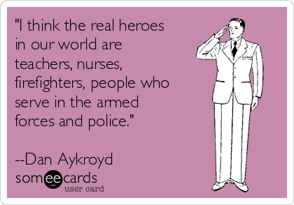 """I think the real heroes in our world are teachers, nurses, firefighters, people who serve in the armed forces and police.""  --Dan Aykroyd"