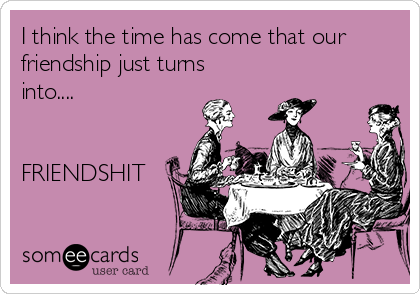 I think the time has come that our friendship just turns into....   FRIENDSHIT