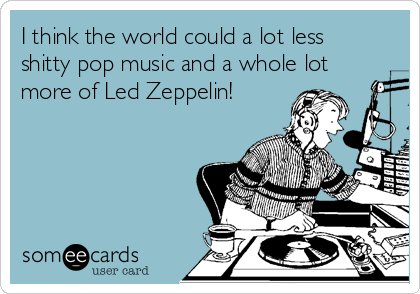 I think the world could a lot less shitty pop music and a whole lot more of Led Zeppelin!