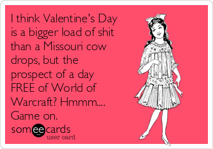 I think Valentine's Day is a bigger load of shit than a Missouri cow drops, but the prospect of a day FREE of World of Warcraft? Hmmm.... Game on.