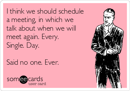 I think we should schedule a meeting, in which we talk about when we will meet again. Every. Single. Day.  Said no one. Ever.