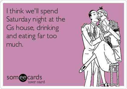 I think we'll spend Saturday night at the Gs house, drinking and eating far too much.