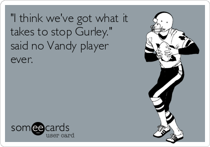"""I think we've got what it takes to stop Gurley."" said no Vandy player ever."