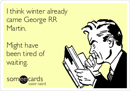 I think winter already came George RR Martin.   Might have been tired of waiting.
