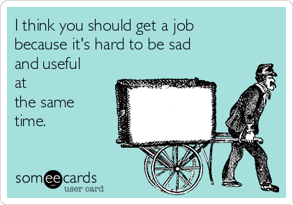 I think you should get a job because it's hard to be sad and useful at the same time.