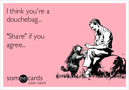 """I think you're a douchebag...  """"Share"""" if you agree..."""