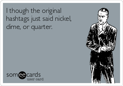 I though the original hashtags just said nickel, dime, or quarter.