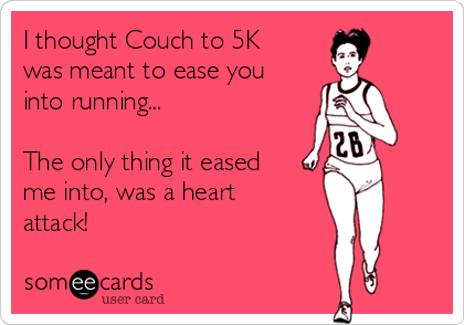 I thought Couch to 5K was meant to ease you into running...  The only thing it eased me into, was a heart attack!