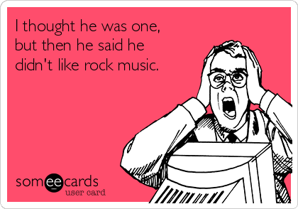 I thought he was one, but then he said he didn't like rock music.