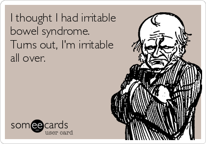 I thought I had irritable bowel syndrome. Turns out, I'm irritable all over.