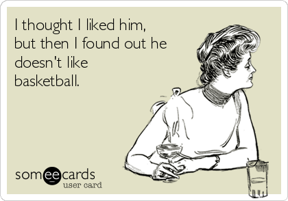 I thought I liked him, but then I found out he doesn't like basketball.
