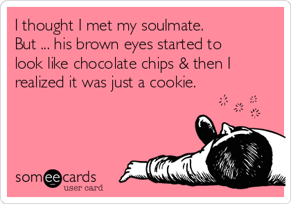 I thought I met my soulmate. But ... his brown eyes started to look like chocolate chips & then I realized it was just a cookie.