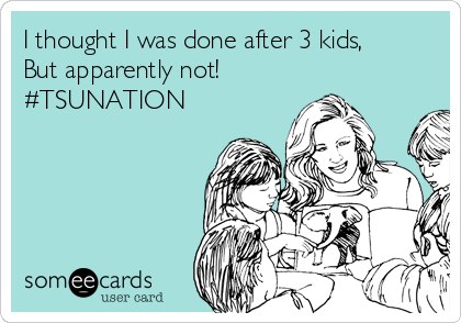 I thought I was done after 3 kids, But apparently not! #TSUNATION