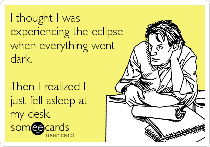 I thought I was experiencing the eclipse when everything went dark.  Then I realized I just fell asleep at my desk.