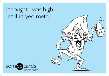 I thought i was high untill i tryed meth