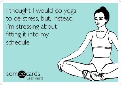 I thought I would do yoga to de-stress, but, instead, I'm stressing about fitting it into my schedule.