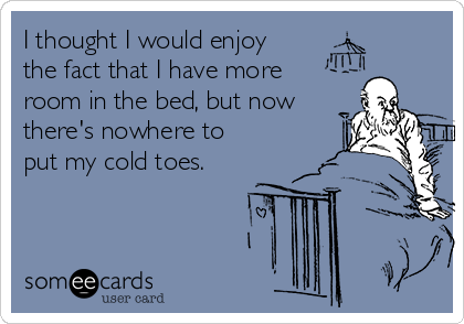 I thought I would enjoy the fact that I have more room in the bed, but now there's nowhere to put my cold toes.