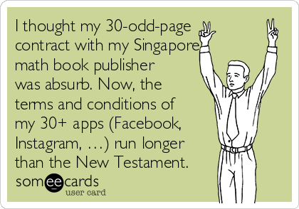 I thought my 30-odd-page contract with my Singapore math book publisher was absurb. Now, the terms and conditions of my 30+ apps (Facebook, Instagram, …) run longer than the New Testament.