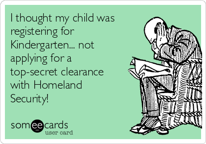 I thought my child was registering for Kindergarten... not applying for a top-secret clearance with Homeland Security!