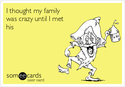 I thought my family was crazy until I met his