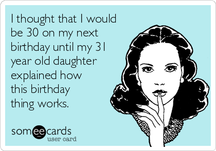 I Thought That I Would Be 30 On My Next Birthday Until My 31 Year
