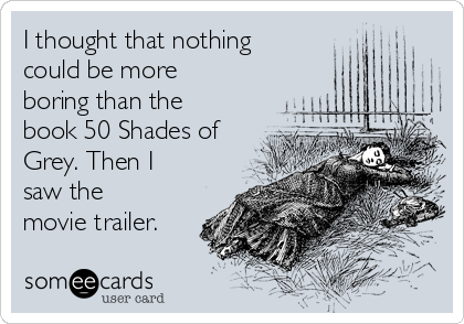 I thought that nothing could be more boring than the book 50 Shades of Grey. Then I saw the movie trailer.