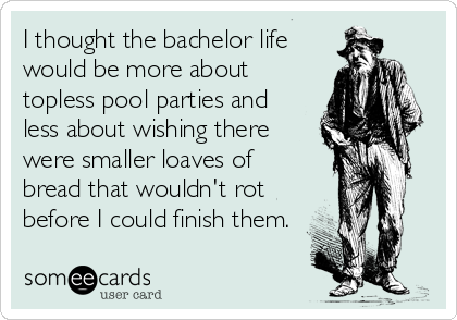 I thought the bachelor life would be more about topless pool parties and less about wishing there were smaller loaves of bread that wouldn't rot before I could finish them.