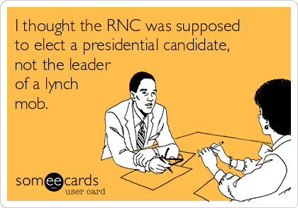 I thought the RNC was supposed to elect a presidential candidate, not the leader of a lynch mob.