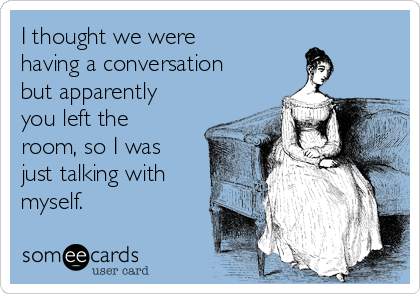 I thought we were having a conversation but apparently you left the room, so I was just talking with myself.