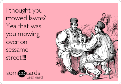 I thought you mowed lawns? Yea that was you mowing over on sessame street!!!!