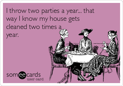 I throw two parties a year... that way I know my house gets cleaned two times a year.