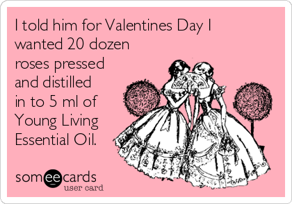 I told him for Valentines Day I wanted 20 dozen roses pressed and distilled in to 5 ml of Young Living Essential Oil.