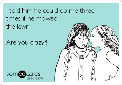 I told him he could do me three times if he mowed the lawn.   Are you crazy?!!