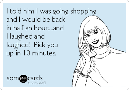 I told him I was going shopping and I would be back in half an hour....and I laughed and laughed!  Pick you up in 10 minutes.
