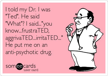 "I told my Dr. I was ""Ted"". He said ""What""? I said...""you know...frustraTED, aggrivaTED...irritaTED..."" He put me on an anti-psychotic drug."