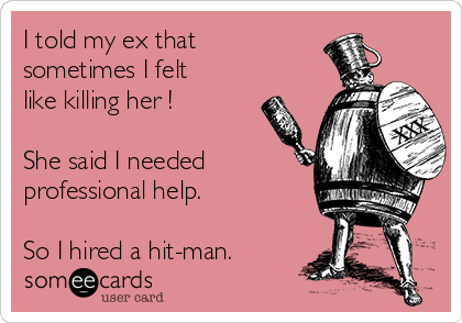 I told my ex that sometimes I felt like killing her !  She said I needed professional help.   So I hired a hit-man.