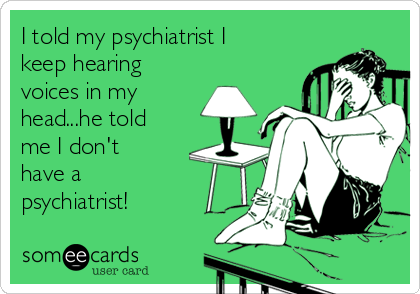 I told my psychiatrist I keep hearing voices in my head...he told me I don't have a psychiatrist!
