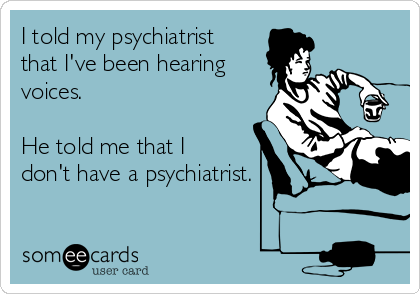 I told my psychiatrist that I've been hearing voices.  He told me that I don't have a psychiatrist.