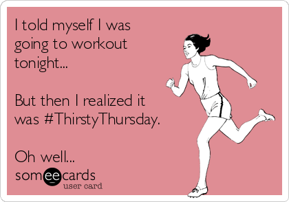 I told myself I was going to workout tonight...  But then I realized it was #ThirstyThursday.  Oh well...
