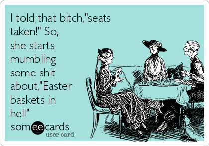"I told that bitch,""seats taken!"" So, she starts mumbling some shit about,""Easter baskets in hell"""