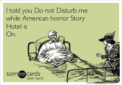 I told you Do not Disturb me while American horror Story Hotel is On.