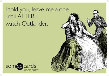 I told you, leave me alone until AFTER I watch Outlander.