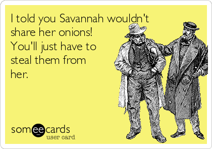 I told you Savannah wouldn't share her onions! You'll just have to steal them from her.