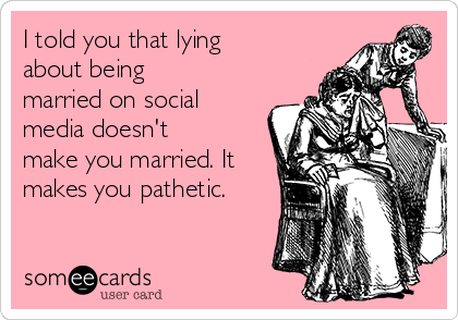 I told you that lying about being married on social media doesn't make you married. It makes you pathetic.