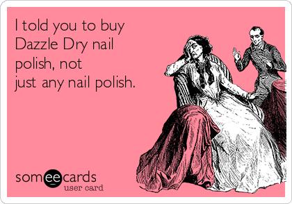 I told you to buy Dazzle Dry nail polish, not just any nail polish.