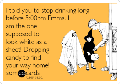 I told you to stop drinking long before 5:00pm Emma. I am the one supposed to look white as a sheet! Dropping candy to find your way home!!