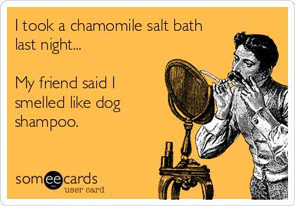 I took a chamomile salt bath last night...  My friend said I  smelled like dog shampoo.