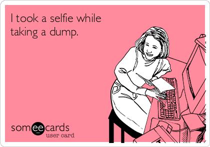 I took a selfie while taking a dump.