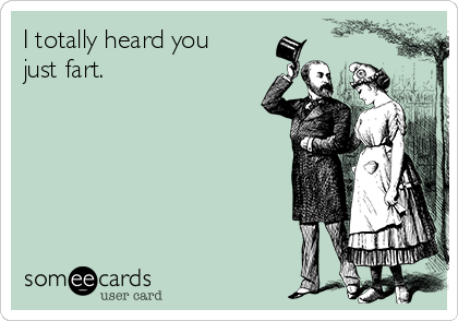 I totally heard you just fart.